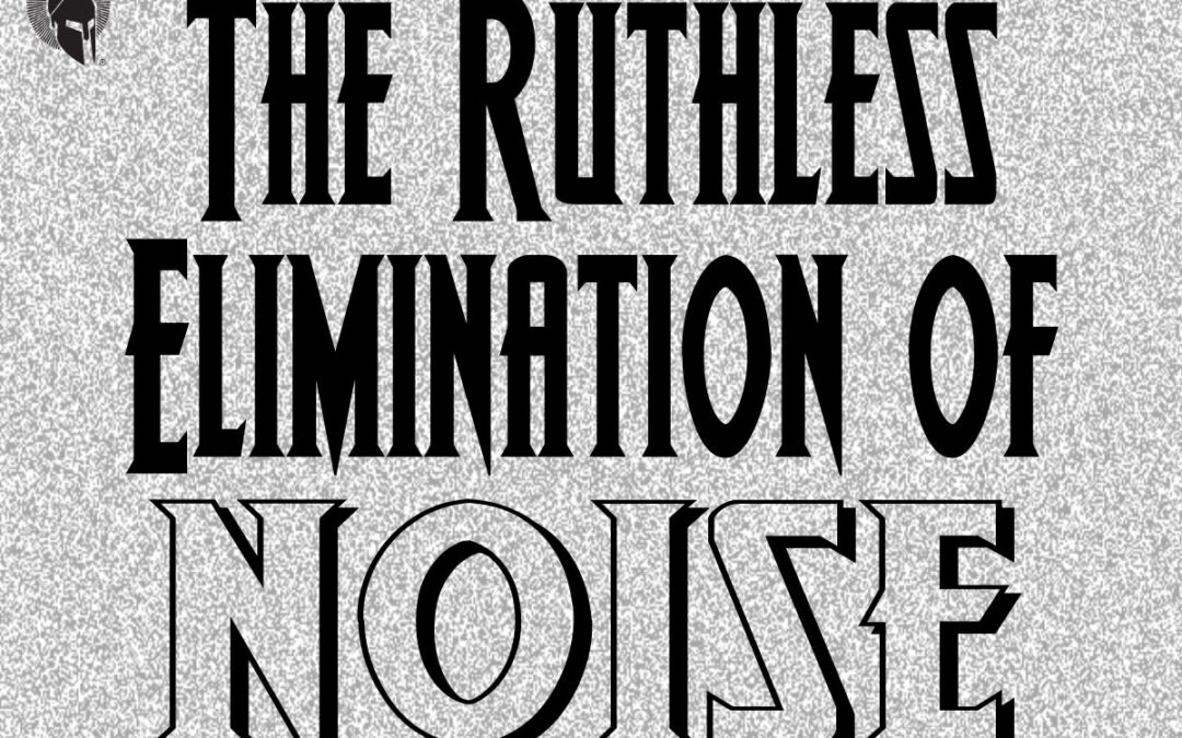 Ruthless Elimination of Noise